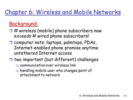 6: Wireless and Mobile Networks6-1 Chapter 6: Wireless and Mobile Networks Background: r # wireless (mobile) phone subscribers now exceeds # wired phone.