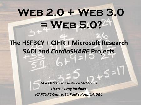 Web 2.0 + Web 3.0 = Web 5.0? The HSFBCY + CIHR + Microsoft Research SADI and CardioSHARE Projects Mark Wilkinson & Bruce McManus Heart + Lung Institute.