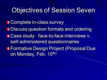 Objectives of Session Seven Complete in-class survey Discuss question formats and ordering Case study: face-to-face interviews v. self-administered questionnaires.