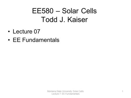 EE580 – Solar Cells Todd J. Kaiser Lecture 07 EE Fundamentals 1Montana State University: Solar Cells Lecture 7: EE Fundamentals.