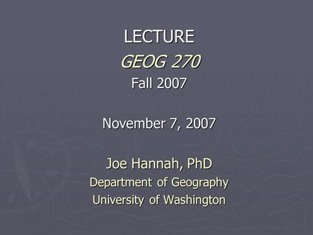 LECTURE GEOG 270 Fall 2007 November 7, 2007 Joe Hannah, PhD Department of Geography University of Washington.