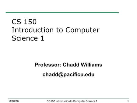 1 8/28/06CS150 Introduction to Computer Science 1 Professor: Chadd Williams