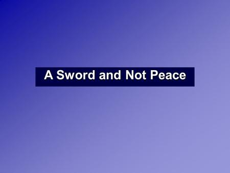 "A Sword and Not Peace. Matthew 10:34 ""Do not suppose that I have come to bring peace to the earth. I did not come to bring peace, but a sword. Luke 12:51."