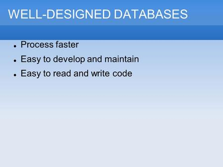 WELL-DESIGNED DATABASES Process faster Easy to develop and maintain Easy to read and write code.