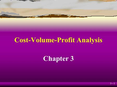 3 - 1 Cost-Volume-Profit Analysis Chapter 3 3 - 2 Learning Objective 1 Understand the assumptions underlying cost-volume-profit (CVP) analysis.