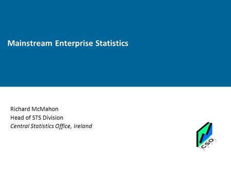 Mainstream Enterprise Statistics Richard McMahon Head of STS Division Central Statistics Office, Ireland.