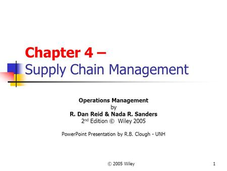 © 2005 Wiley1 Chapter 4 – Supply Chain Management Operations Management by R. Dan Reid & Nada R. Sanders 2 nd Edition © Wiley 2005 PowerPoint Presentation.