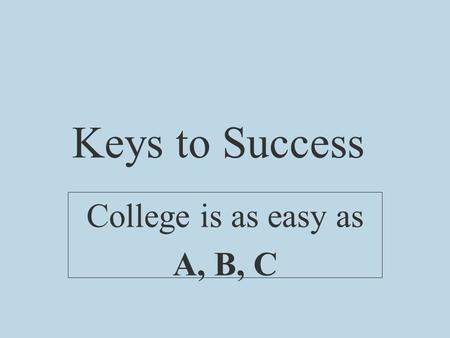Keys to Success College is as easy as A, B, C. A -- Attend Class __________________.