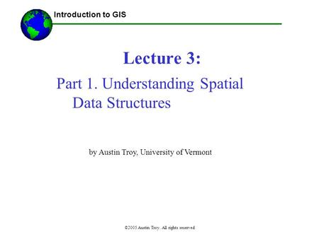 ©2005 Austin Troy. All rights reserved Lecture 3: Introduction to GIS Part 1. Understanding Spatial Data Structures by Austin Troy, University of Vermont.