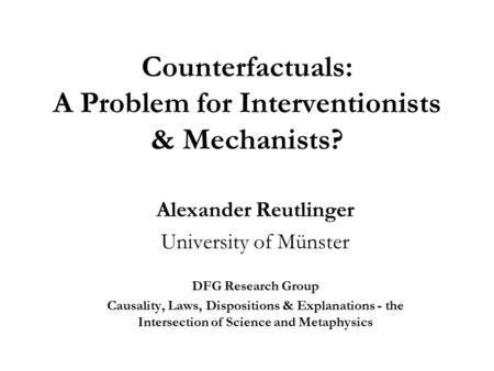 Counterfactuals: A Problem for Interventionists & Mechanists? Alexander Reutlinger University of Münster DFG Research Group Causality, Laws, Dispositions.
