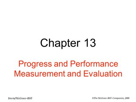 Irwin/McGraw-Hill ©The McGraw-Hill Companies, 2000 Chapter 13 Progress and Performance Measurement and Evaluation.