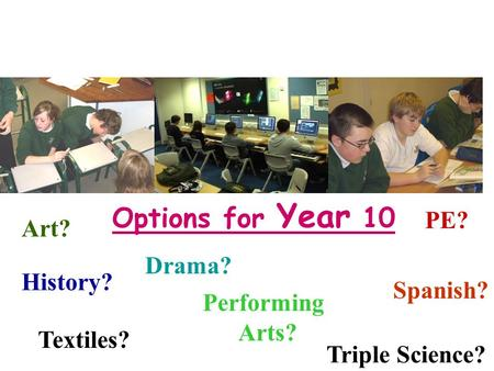 Options for Year 10 History? Spanish? Drama? Performing Arts? PE? Triple Science? Art? Textiles?