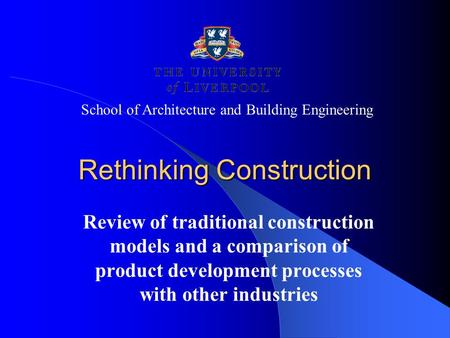 Rethinking Construction Review of traditional construction models and a comparison of product development processes with other industries School of Architecture.