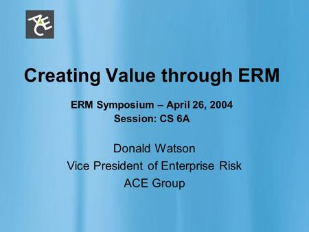 ERM 1 Creating Value through ERM ERM Symposium – April 26, 2004 Session: CS 6A Donald Watson Vice President of Enterprise Risk ACE Group.