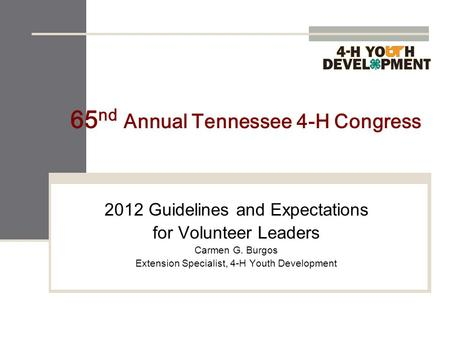 65 nd Annual Tennessee 4-H Congress 2012 Guidelines and Expectations for Volunteer Leaders Carmen G. Burgos Extension Specialist, 4-H Youth Development.