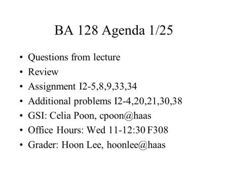 BA 128 Agenda 1/25 Questions from lecture Review Assignment I2-5,8,9,33,34 Additional problems I2-4,20,21,30,38 GSI: Celia Poon, Office Hours: