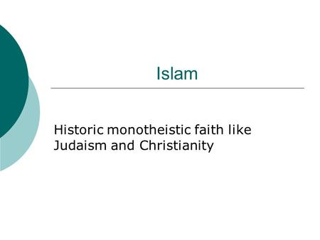 Islam Historic monotheistic faith like Judaism and Christianity.