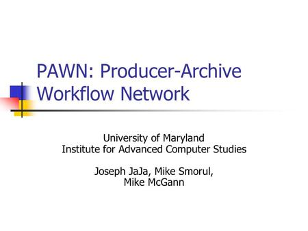 PAWN: Producer-Archive Workflow Network University of Maryland Institute for Advanced Computer Studies Joseph JaJa, Mike Smorul, Mike McGann.