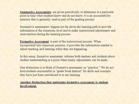 Summative Assessments are given periodically to determine at a particular point in time what students know and do not know. It is an accountability measure.