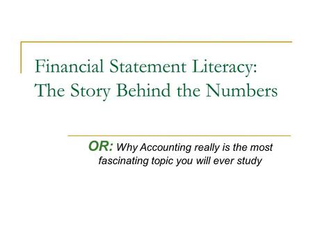 Financial Statement Literacy: The Story Behind the Numbers OR: Why Accounting really is the most fascinating topic you will ever study.