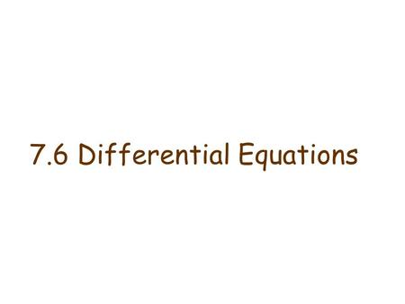7.6 Differential Equations. Differential Equations Definition A differential equation is an equation involving derivatives of an unknown function and.