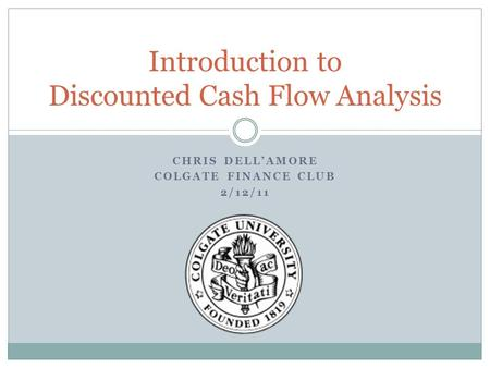 CHRIS DELL'AMORE COLGATE FINANCE CLUB 2/12/11 Introduction to Discounted Cash Flow Analysis.