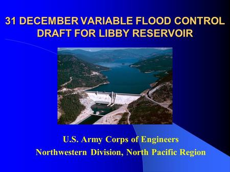 31 DECEMBER VARIABLE FLOOD CONTROL DRAFT FOR LIBBY RESERVOIR U.S. Army Corps of Engineers Northwestern Division, North Pacific Region.