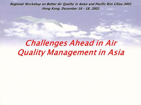 Challenges Ahead in Air Quality Management in Asia Regional Workshop on Better Air Quality in Asian and Pacific Rim Cities 2002 Hong Kong, December 16.