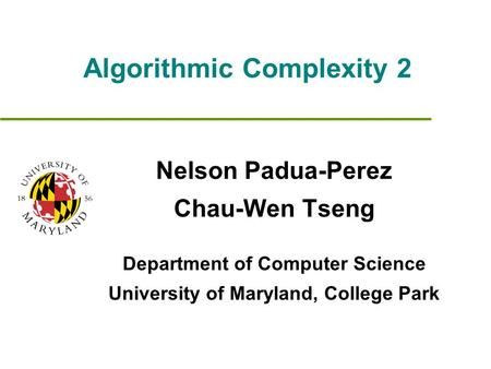 Algorithmic Complexity 2 Nelson Padua-Perez Chau-Wen Tseng Department of Computer Science University of Maryland, College Park.