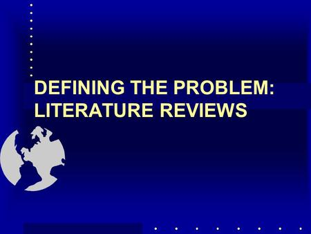 DEFINING THE PROBLEM: LITERATURE REVIEWS DEFINING THE PROBLEM Decision maker's objectives Background of problem Differentiate problem from symptoms Determine.