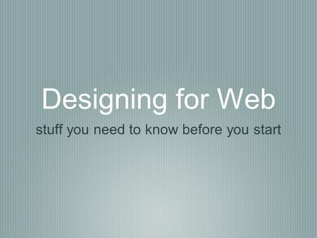 Designing for Web stuff you need to know before you start.