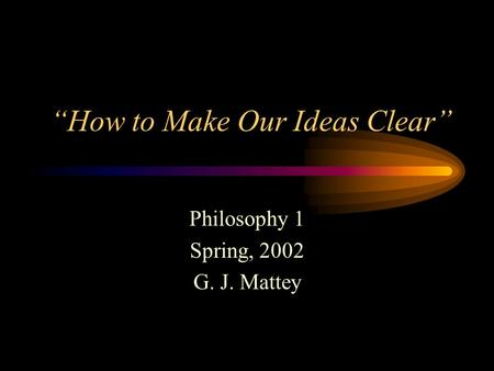 """How to Make Our Ideas Clear"" Philosophy 1 Spring, 2002 G. J. Mattey."