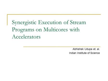 Synergistic Execution of Stream Programs on Multicores with Accelerators Abhishek Udupa et. al. Indian Institute of Science.