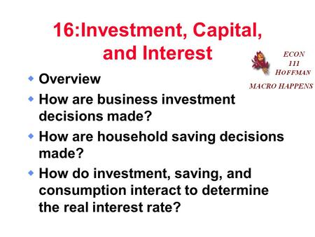 16:Investment, Capital, and Interest  Overview  How are business investment decisions made?  How are household saving decisions made?  How do investment,