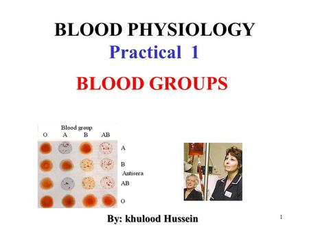 1 BLOOD PHYSIOLOGY Practical 1 BLOOD GROUPS By: khulood Hussein.