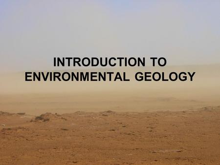 INTRODUCTION TO ENVIRONMENTAL GEOLOGY. Limits of resources Non renewable: rocks, minerals & fossil fuel Renewable resources: water, plants & alternative.