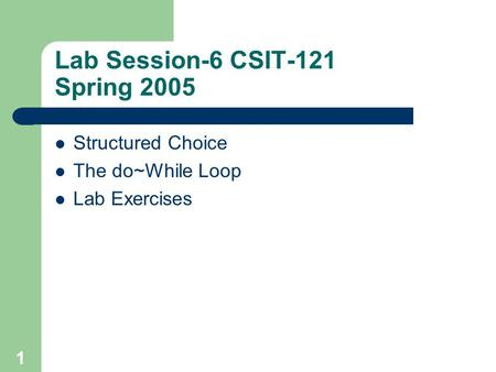 1 Lab Session-6 CSIT-121 Spring 2005 Structured Choice The do~While Loop Lab Exercises.