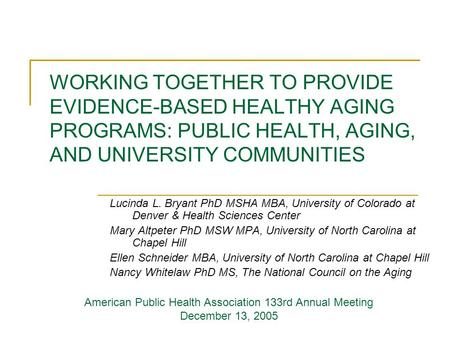 WORKING TOGETHER TO PROVIDE EVIDENCE-BASED HEALTHY AGING PROGRAMS: PUBLIC HEALTH, AGING, AND UNIVERSITY COMMUNITIES Lucinda L. Bryant PhD MSHA MBA, University.