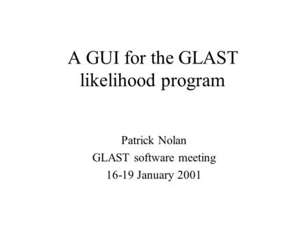 A GUI for the GLAST likelihood program Patrick Nolan GLAST software meeting 16-19 January 2001.