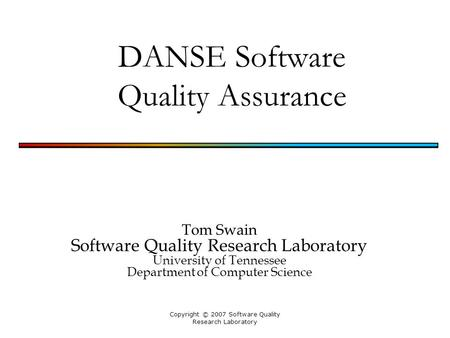 Copyright © 2007 Software Quality Research Laboratory DANSE Software Quality Assurance Tom Swain Software Quality Research Laboratory University of Tennessee.