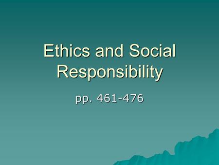 Ethics and Social Responsibility pp. 461-476. Ethics  The moral principles and values that govern actions & decisions by individuals & groups.  Doing.