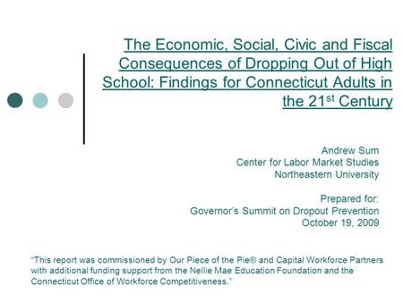 The Economic, Social, Civic and Fiscal Consequences of Dropping Out of High School: Findings for Connecticut Adults in the 21 st Century Andrew Sum Center.