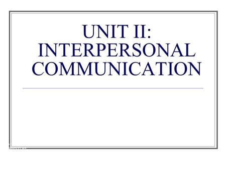 UNIT II: INTERPERSONAL COMMUNICATION
