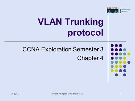 1 27-Jun-15 S Ward Abingdon and Witney College VLAN Trunking protocol CCNA Exploration Semester 3 Chapter 4.