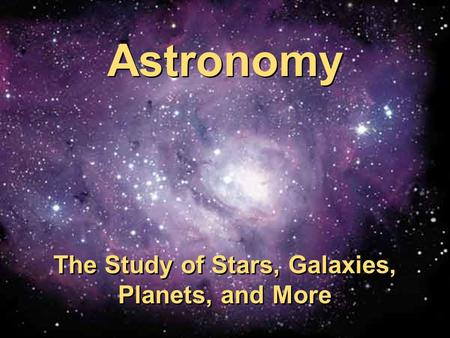 Astronomy The Study of Stars, Galaxies, Planets, and More Astronomy The Study of Stars, Galaxies, Planets, and More.