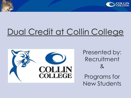 Dual Credit at Collin College Presented by: Recruitment & Programs for New Students.