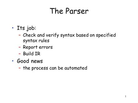 1 The Parser Its job: –Check and verify syntax based on specified syntax rules –Report errors –Build IR Good news –the process can be automated.