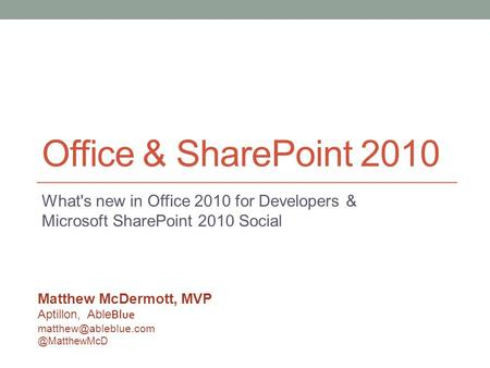 Office & SharePoint 2010 What's new in Office 2010 for Developers & Microsoft SharePoint 2010 Social Matthew McDermott, MVP Aptillon, Able Blue