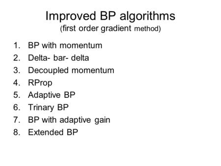 Improved BP algorithms ( first order gradient method) 1.BP with momentum 2.Delta- bar- delta 3.Decoupled momentum 4.RProp 5.Adaptive BP 6.Trinary BP 7.BP.