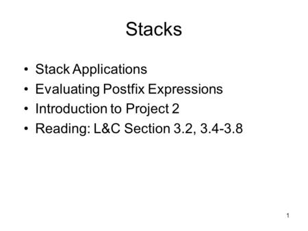 1 Stacks Stack Applications Evaluating Postfix Expressions Introduction to Project 2 Reading: L&C Section 3.2, 3.4-3.8.